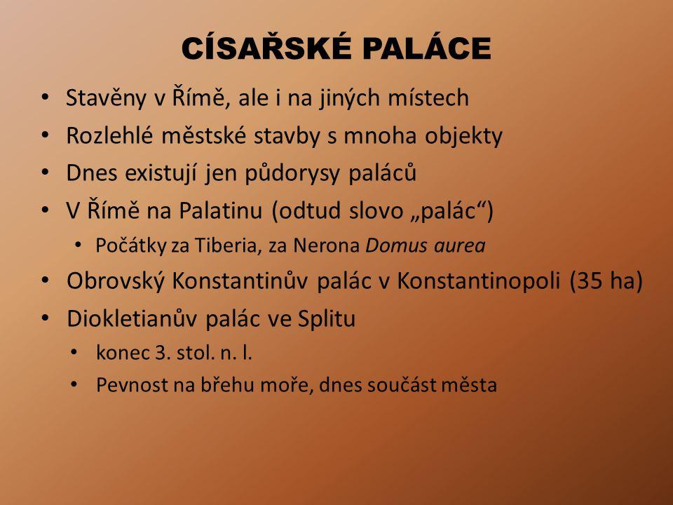 """CÍSAŘSKÉ PALÁCE Stavěny v Římě, ale i na jiných místech Rozlehlé městské stavby s mnoha objekty Dnes existují jen půdorysy paláců V Římě na Palatinu (odtud slovo """"palác ) Počátky za Tiberia, za Nerona Domus aurea Obrovský Konstantinův palác v Konstantinopoli (35 ha) Diokletianův palác ve Splitu konec 3."""