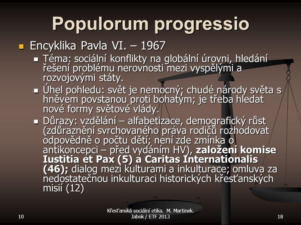 10 Křesťanská sociální etika. M. Martinek. Jabok / ETF 201318 Populorum progressio Encyklika Pavla VI. – 1967 Encyklika Pavla VI. – 1967 Téma: sociáln
