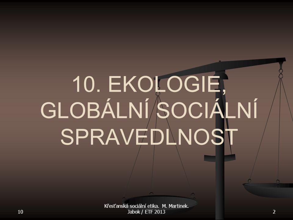 10 Křesťanská sociální etika. M. Martinek. Jabok / ETF 20132 10. EKOLOGIE, GLOBÁLNÍ SOCIÁLNÍ SPRAVEDLNOST