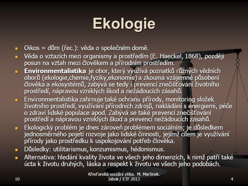 10 Křesťanská sociální etika. M. Martinek. Jabok / ETF 20134 Ekologie Oikos = dům (řec.): věda o společném domě. Oikos = dům (řec.): věda o společném