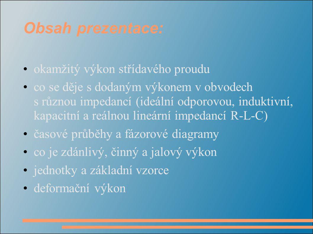 Obsah prezentace: okamžitý výkon střídavého proudu co se děje s dodaným výkonem v obvodech s různou impedancí (ideální odporovou, induktivní, kapacitn