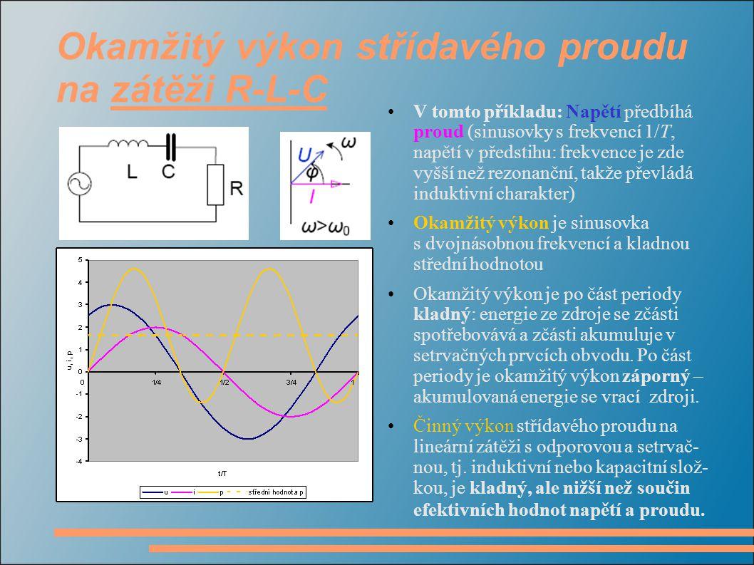 Okamžitý výkon střídavého proudu na zátěži R-L-C V tomto příkladu: Napětí předbíhá proud (sinusovky s frekvencí 1/T, napětí v předstihu: frekvence je zde vyšší než rezonanční, takže převládá induktivní charakter) Okamžitý výkon je sinusovka s dvojnásobnou frekvencí a kladnou střední hodnotou Okamžitý výkon je po část periody kladný: energie ze zdroje se zčásti spotřebovává a zčásti akumuluje v setrvačných prvcích obvodu.