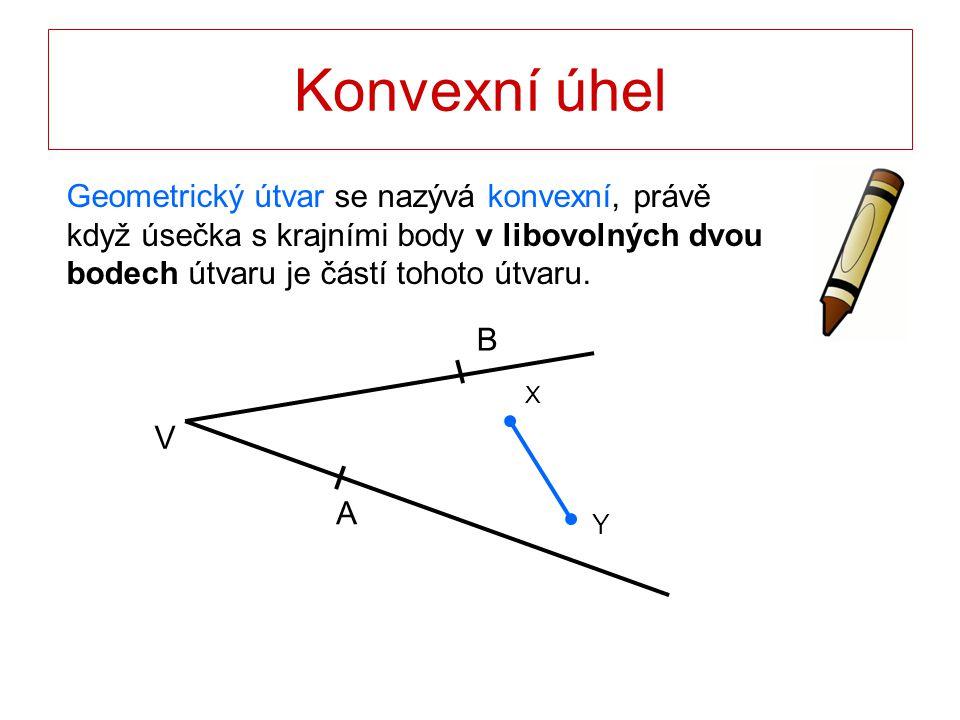 Konvexní úhel Geometrický útvar se nazývá konvexní, právě když úsečka s krajními body v libovolných dvou bodech útvaru je částí tohoto útvaru. B A V X