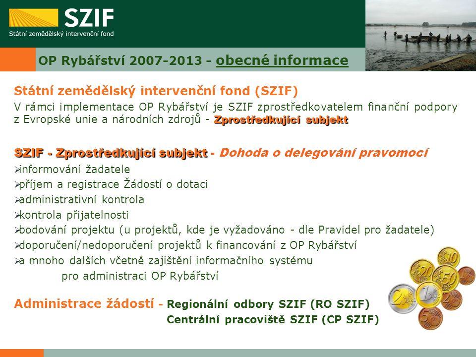 OP Rybářství 2007-2013 - obecné informace Státní zemědělský intervenční fond (SZIF) Zprostředkující subjekt V rámci implementace OP Rybářství je SZIF zprostředkovatelem finanční podpory z Evropské unie a národních zdrojů - Zprostředkující subjekt SZIF - Zprostředkující subjekt SZIF - Zprostředkující subjekt - Dohoda o delegování pravomocí  informování žadatele  příjem a registrace Žádostí o dotaci  administrativní kontrola  kontrola přijatelnosti  bodování projektu (u projektů, kde je vyžadováno - dle Pravidel pro žadatele)  doporučení/nedoporučení projektů k financování z OP Rybářství  a mnoho dalších včetně zajištění informačního systému pro administraci OP Rybářství Administrace žádostí - Regionální odbory SZIF (RO SZIF) Centrální pracoviště SZIF (CP SZIF)
