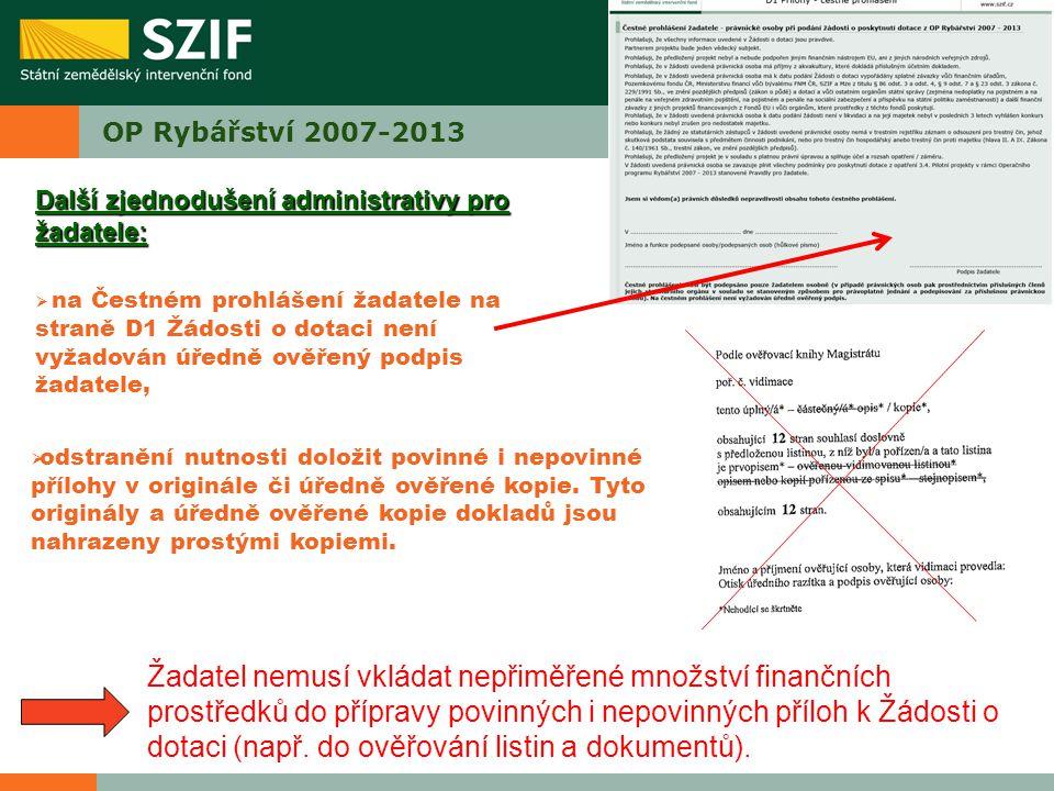 OP Rybářství 2007-2013 Další zjednodušení administrativy pro žadatele:  na Čestném prohlášení žadatele na straně D1 Žádosti o dotaci není vyžadován úředně ověřený podpis žadatele,  odstranění nutnosti doložit povinné i nepovinné přílohy v originále či úředně ověřené kopie.