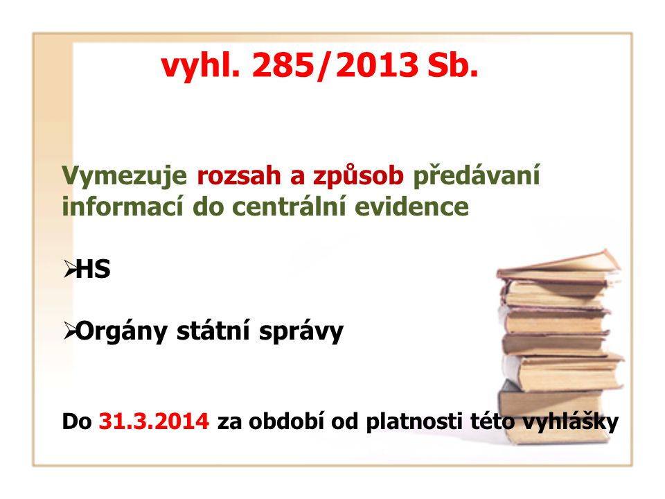 vyhl. 285/2013 Sb. Vymezuje rozsah a způsob předávaní informací do centrální evidence  HS  Orgány státní správy Do 31.3.2014 za období od platnosti