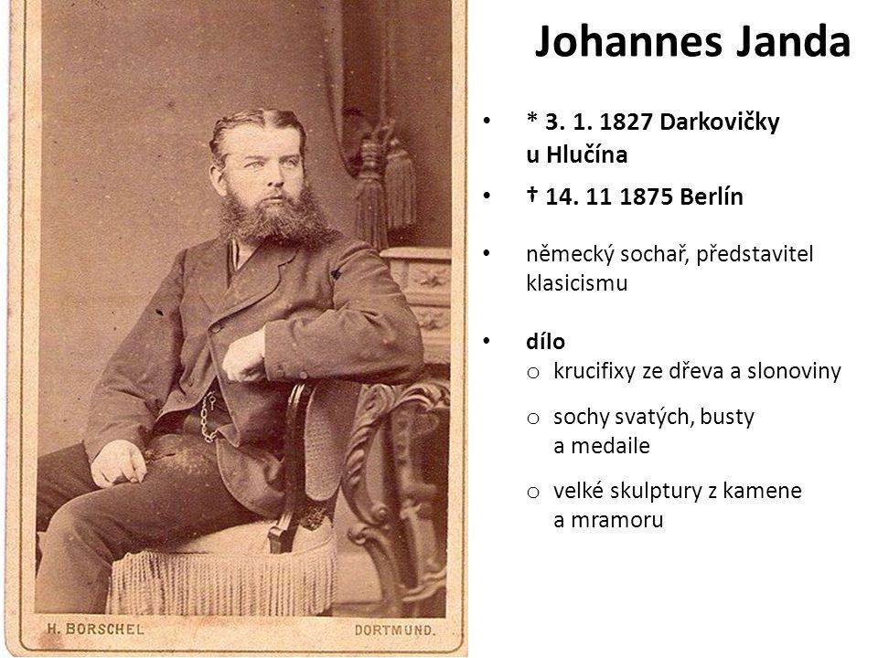 Johannes Janda * 3. 1. 1827 Darkovičky u Hlučína † 14. 11 1875 Berlín německý sochař, představitel klasicismu dílo o krucifixy ze dřeva a slonoviny o