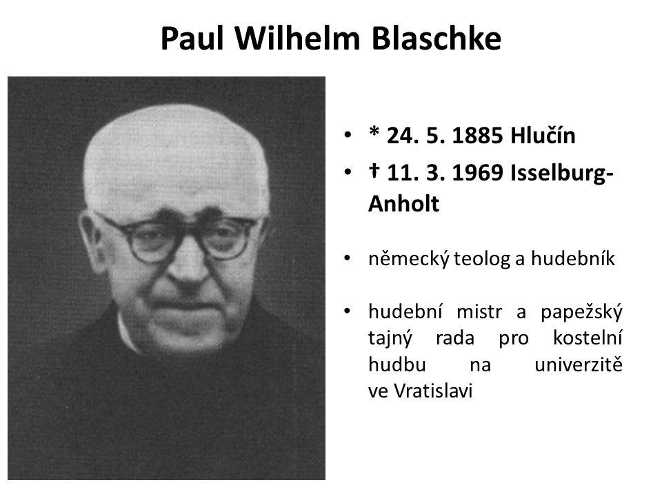 Paul Wilhelm Blaschke * 24. 5. 1885 Hlučín † 11. 3. 1969 Isselburg- Anholt německý teolog a hudebník hudební mistr a papežský tajný rada pro kostelní