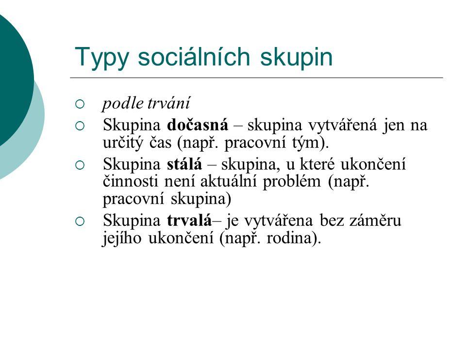 Typy sociálních skupin  podle trvání  Skupina dočasná – skupina vytvářená jen na určitý čas (např. pracovní tým).  Skupina stálá – skupina, u které