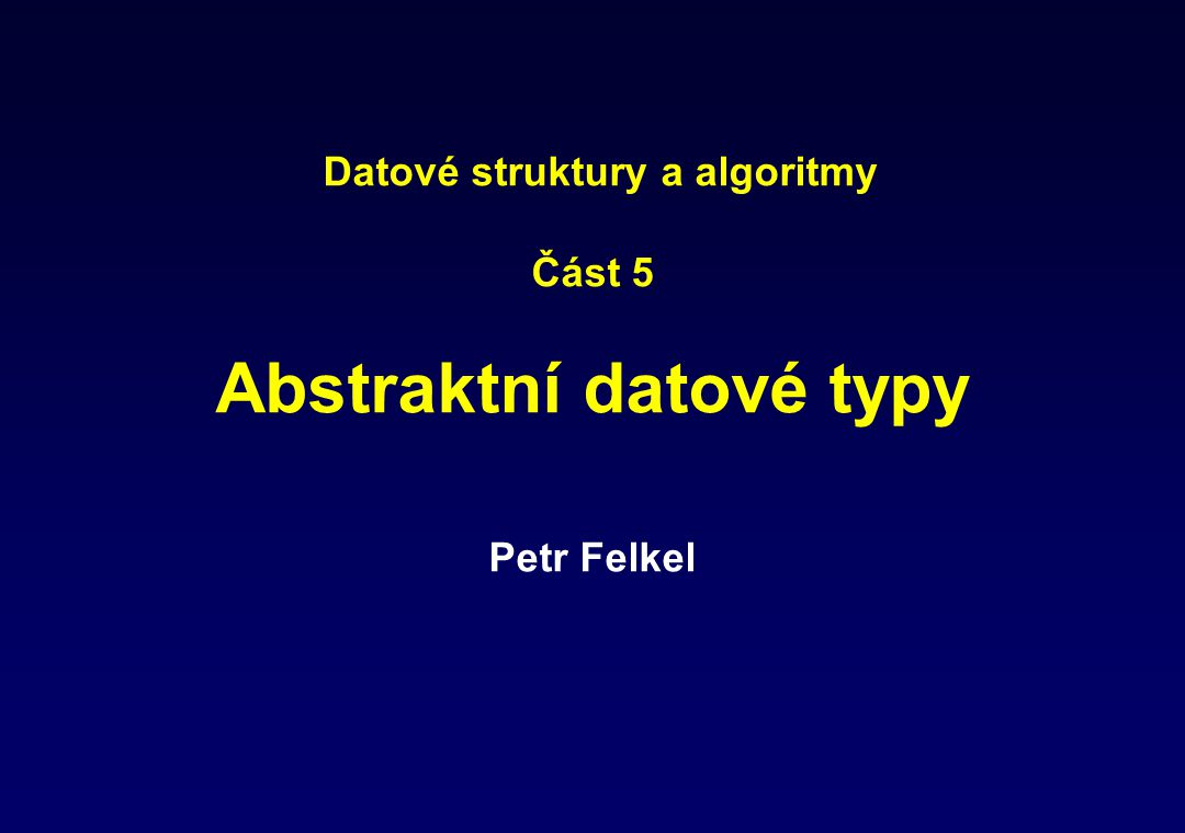Data structures and algorithms Part 5 Abstract data types Petr Felkel