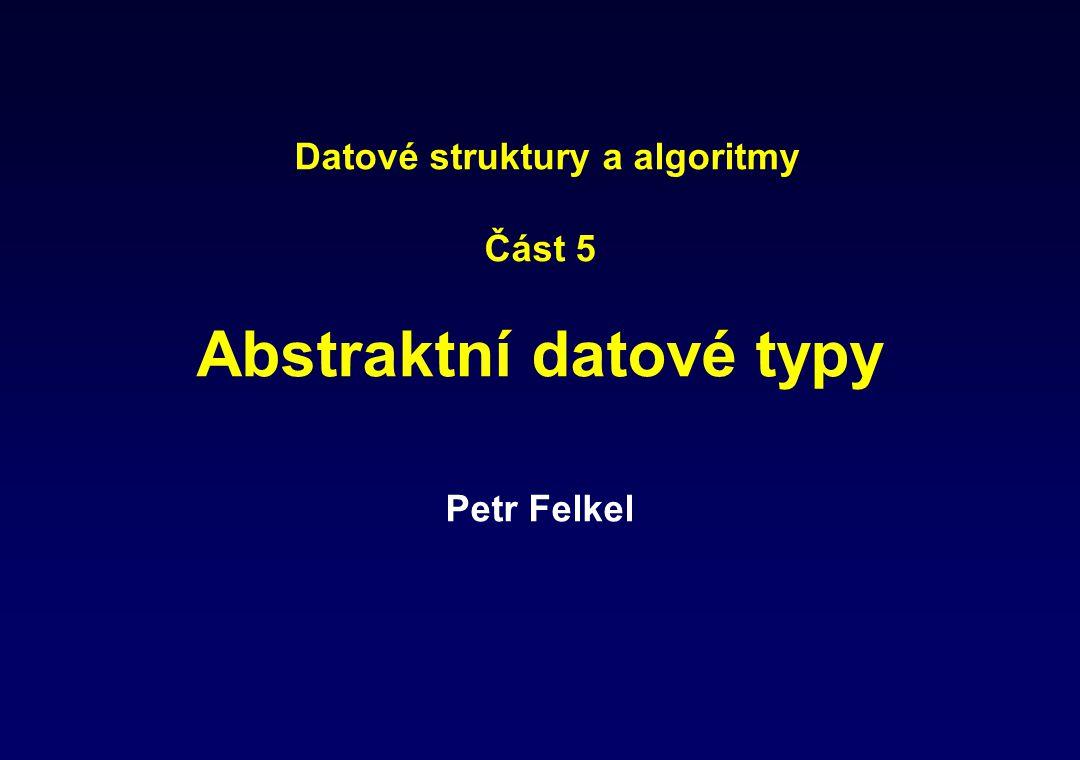 Datové struktury a algoritmy Část 5 Abstraktní datové typy Petr Felkel