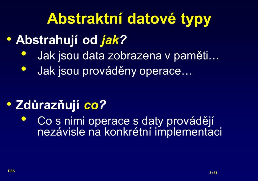 3 / 61 DSA Abstraktní datové typy Abstrahují od jak.