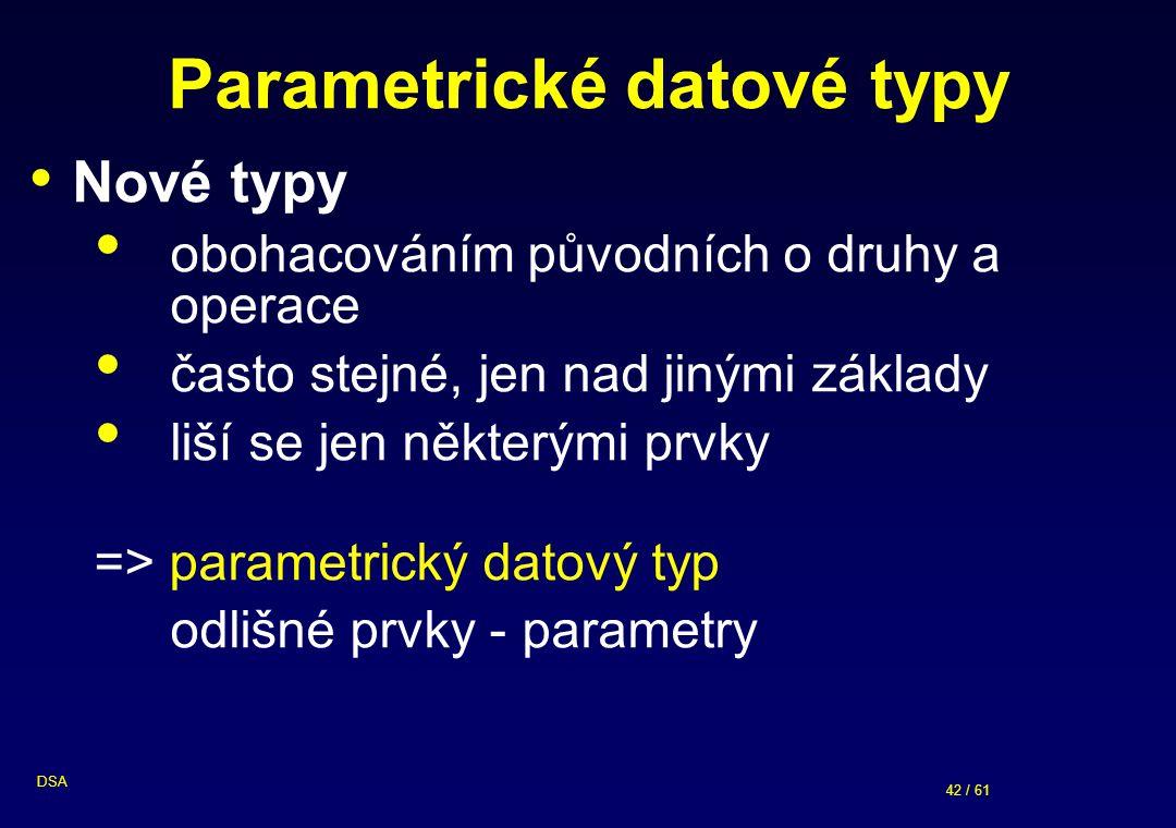 42 / 61 DSA Parametrické datové typy Nové typy obohacováním původních o druhy a operace často stejné, jen nad jinými základy liší se jen některými prvky => parametrický datový typ odlišné prvky - parametry