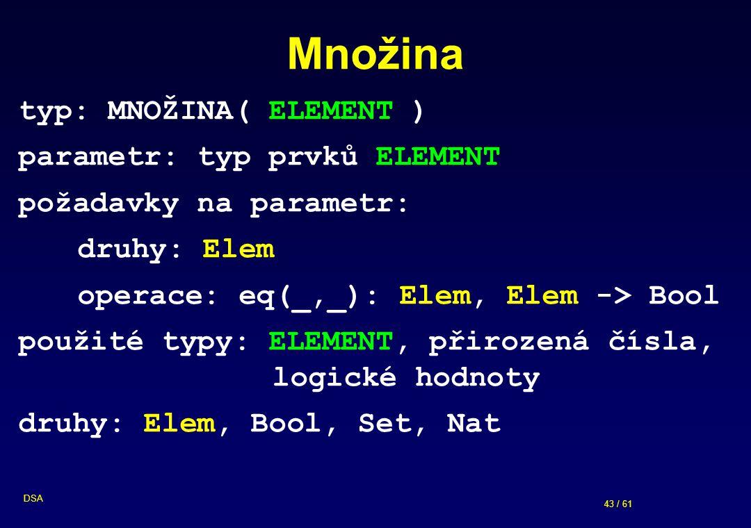 43 / 61 DSA Množina typ: MNOŽINA( ELEMENT ) parametr: typ prvků ELEMENT požadavky na parametr: druhy: Elem operace: eq(_,_): Elem, Elem -> Bool použité typy: ELEMENT, přirozená čísla, logické hodnoty druhy: Elem, Bool, Set, Nat