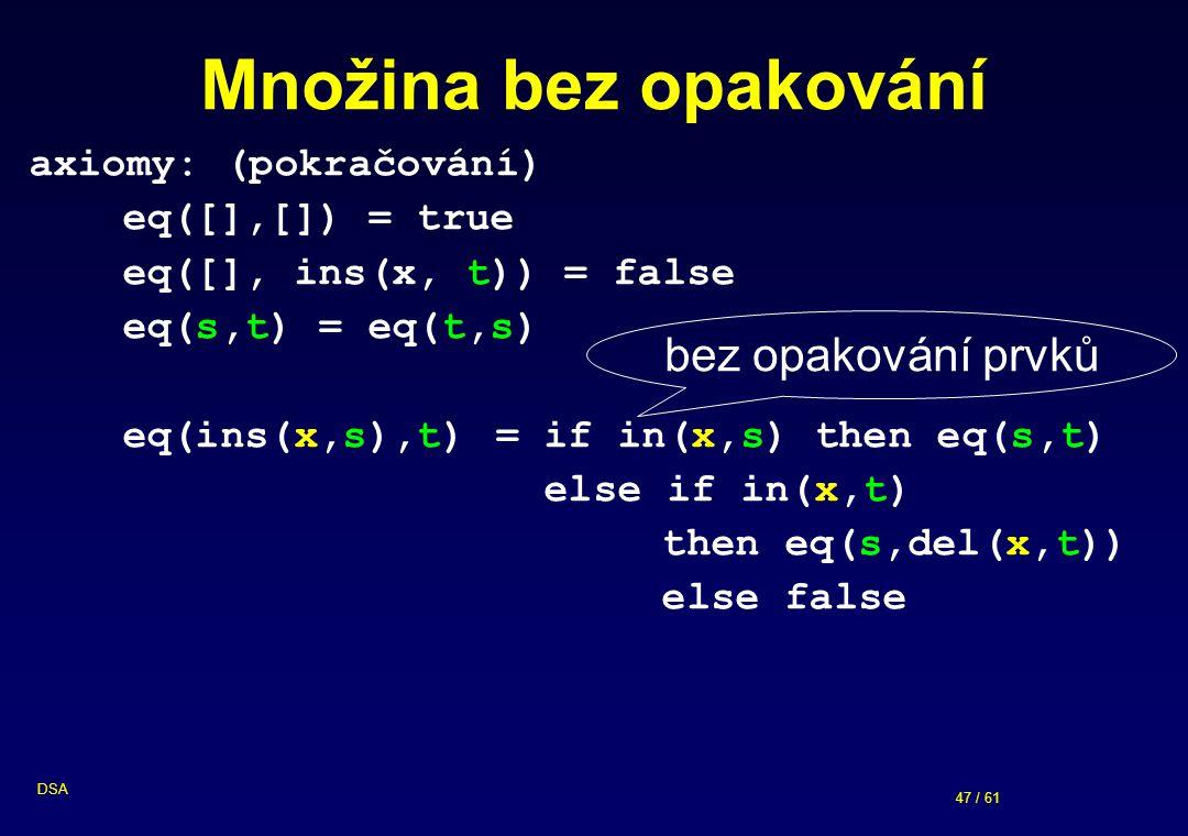 47 / 61 DSA Množina bez opakování axiomy: (pokračování) eq([],[]) = true eq([], ins(x, t)) = false eq(s,t) = eq(t,s) eq(ins(x,s),t) = if in(x,s) then eq(s,t) else if in(x,t) then eq(s,del(x,t)) else false bez opakování prvků