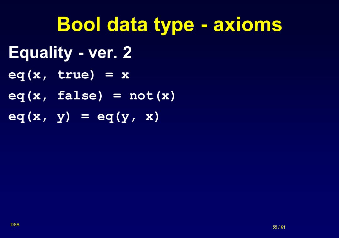 55 / 61 DSA Bool data type - axioms Equality - ver. 2 eq(x, true) = x eq(x, false) = not(x) eq(x, y) = eq(y, x)