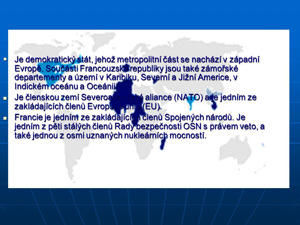  Je demokratický stát, jehož metropolitní část se nachází v západní Evropě. Součásti Francouzské republiky jsou také zámořské departementy a území v