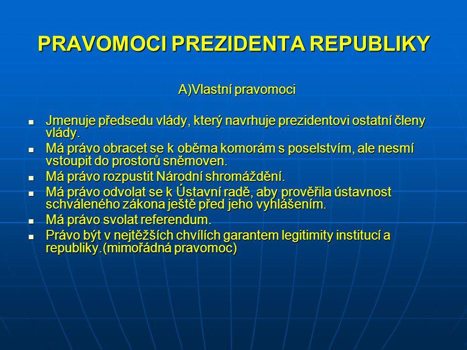 PRAVOMOCI PREZIDENTA REPUBLIKY A)Vlastní pravomoci A)Vlastní pravomoci Jmenuje předsedu vlády, který navrhuje prezidentovi ostatní členy vlády.