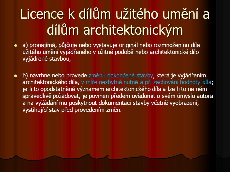 Licence k dílům užitého umění a dílům architektonickým a) pronajímá, půjčuje nebo vystavuje originál nebo rozmnoženinu díla užitého umění vyjádřeného v užitné podobě nebo architektonické dílo vyjádřené stavbou, b) navrhne nebo provede změnu dokončené stavby, která je vyjádřením architektonického díla, v míře nezbytně nutné a při zachování hodnoty díla; je-li to opodstatněné významem architektonického díla a lze-li to na něm spravedlivě požadovat, je povinen předem uvědomit o svém úmyslu autora a na vyžádání mu poskytnout dokumentaci stavby včetně vyobrazení, vystihující stav před provedením změn.