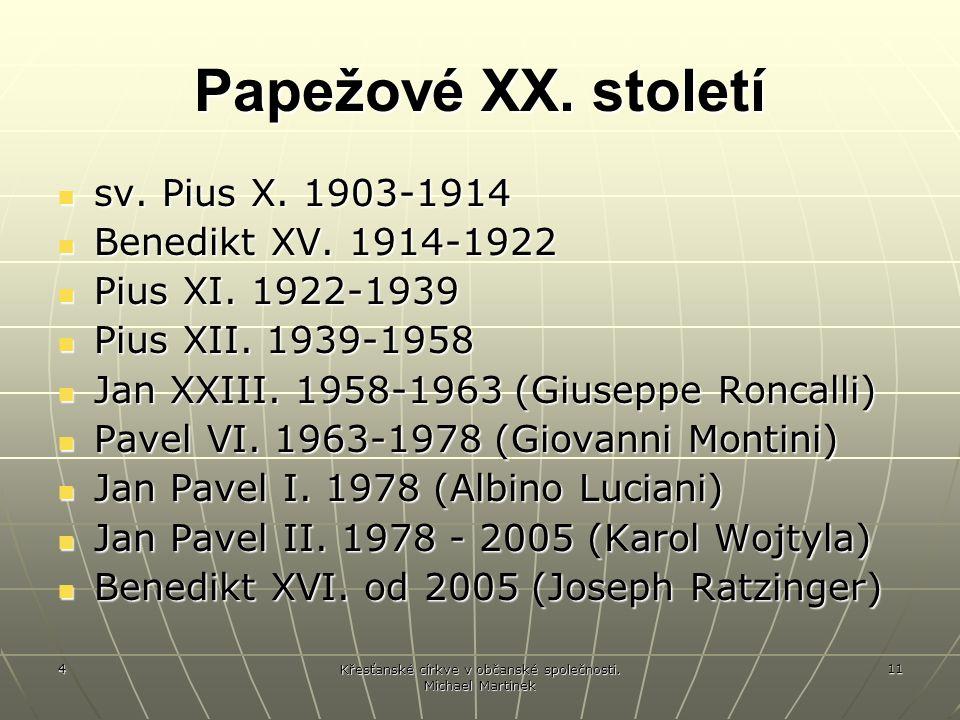 4 Křesťanské církve v občanské společnosti. Michael Martinek 11 Papežové XX. století sv. Pius X. 1903-1914 sv. Pius X. 1903-1914 Benedikt XV. 1914-192