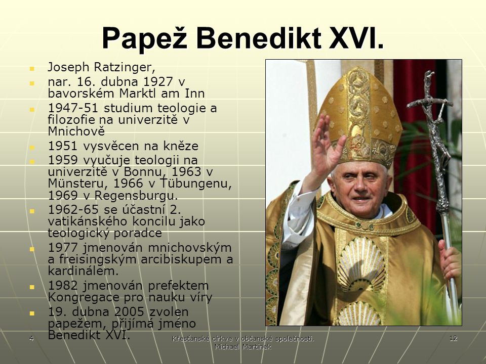 4 Křesťanské církve v občanské společnosti. Michael Martinek 12 Papež Benedikt XVI. Joseph Ratzinger, nar. 16. dubna 1927 v bavorském Marktl am Inn 19
