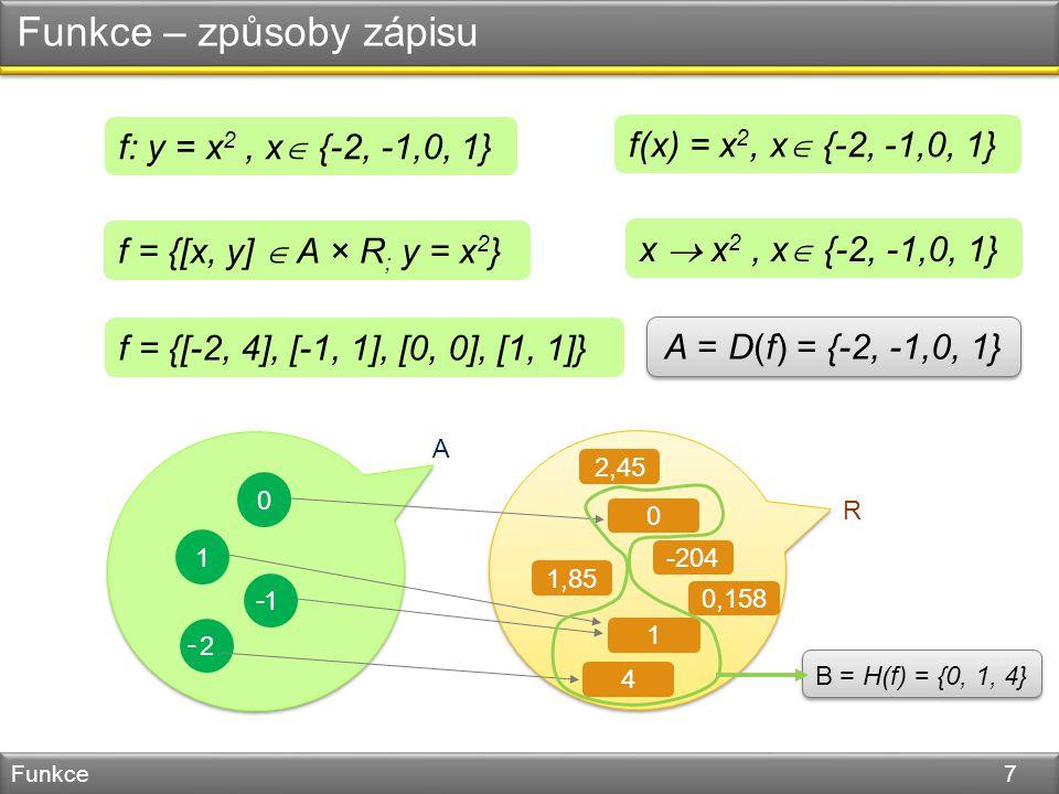 Funkce – způsoby zápisu Funkce 7 A R -204 2,45 1,85 1 0,158 0 4 0 1 1 - 2 - f: y = x 2, x  {-2, -1,0, 1} f(x) = x 2, x  {-2, -1,0, 1} f = {[x, y]  A × R ; y = x 2 } x  x 2, x  {-2, -1,0, 1} f = {[-2, 4], [-1, 1], [0, 0], [1, 1]} A = D(f) = {-2, -1,0, 1} B= H(f) = {0, 1, 4}