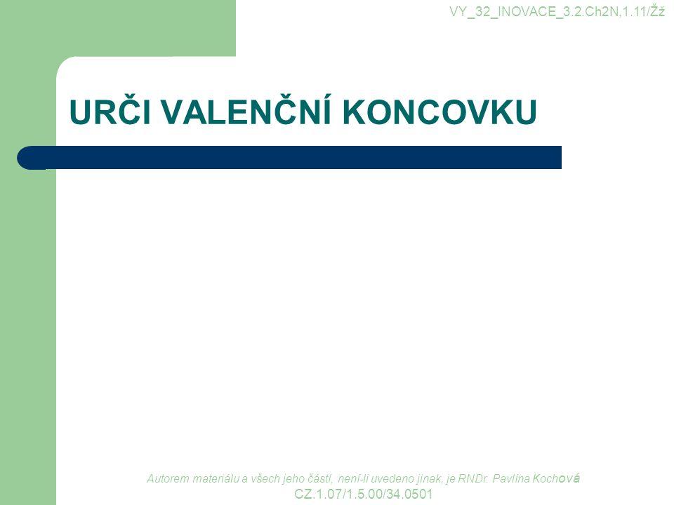URČI VALENČNÍ KONCOVKU VY_32_INOVACE_3.2.Ch2N,1.11/Žž Autorem materiálu a všech jeho částí, není-li uvedeno jinak, je RNDr. Pavlína Koch ová CZ.1.07/1