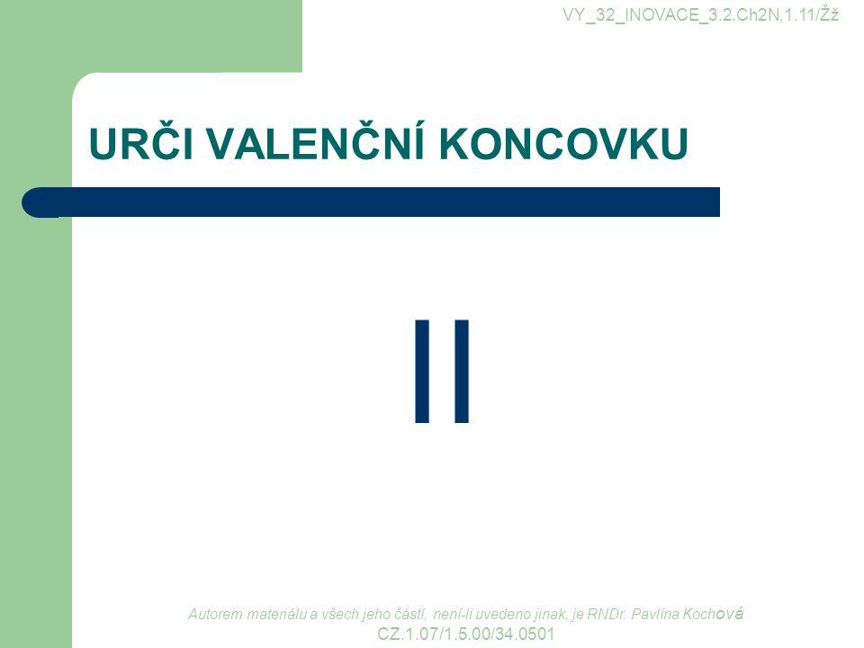 URČI VALENČNÍ KONCOVKU II VY_32_INOVACE_3.2.Ch2N,1.11/Žž Autorem materiálu a všech jeho částí, není-li uvedeno jinak, je RNDr. Pavlína Koch ová CZ.1.0