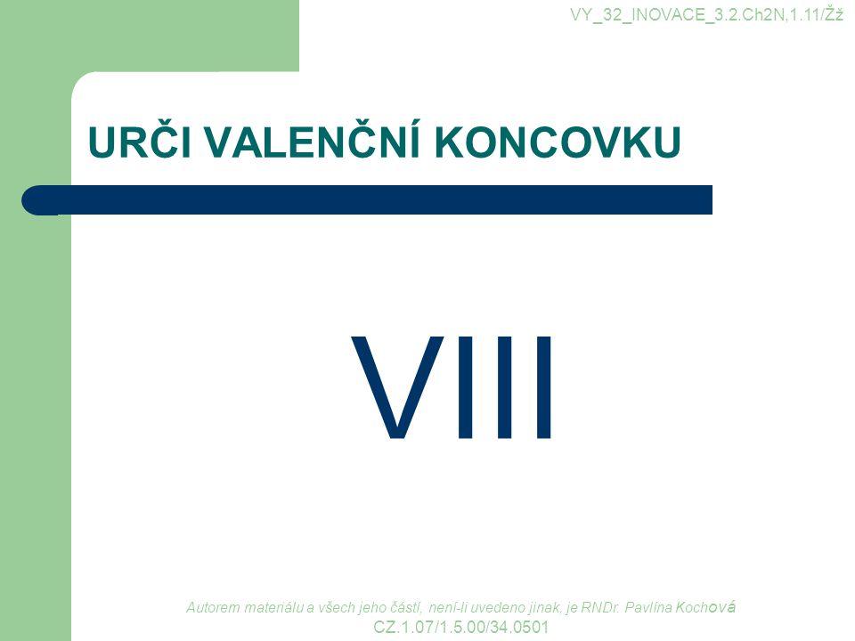 URČI VALENČNÍ KONCOVKU VIII VY_32_INOVACE_3.2.Ch2N,1.11/Žž Autorem materiálu a všech jeho částí, není-li uvedeno jinak, je RNDr. Pavlína Koch ová CZ.1