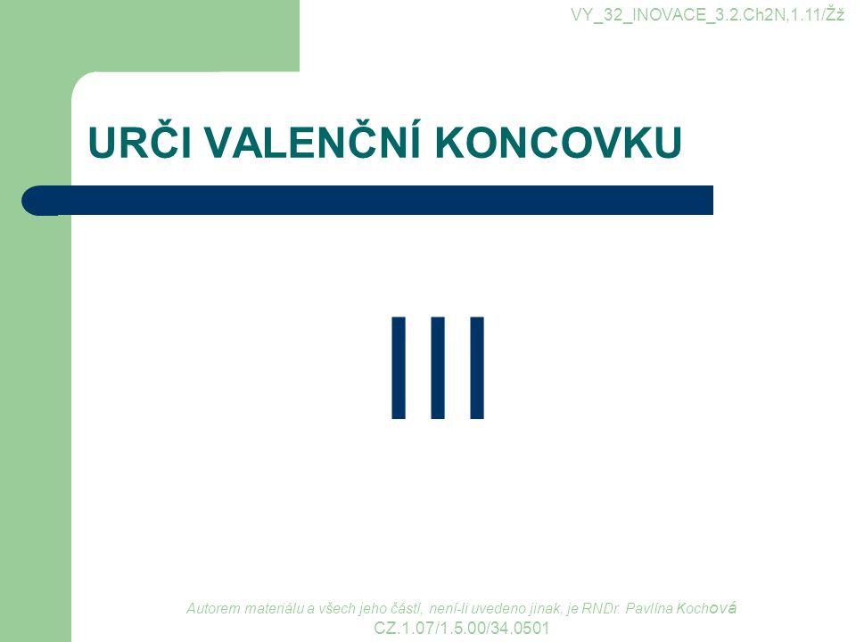 URČI VALENČNÍ KONCOVKU III VY_32_INOVACE_3.2.Ch2N,1.11/Žž Autorem materiálu a všech jeho částí, není-li uvedeno jinak, je RNDr. Pavlína Koch ová CZ.1.