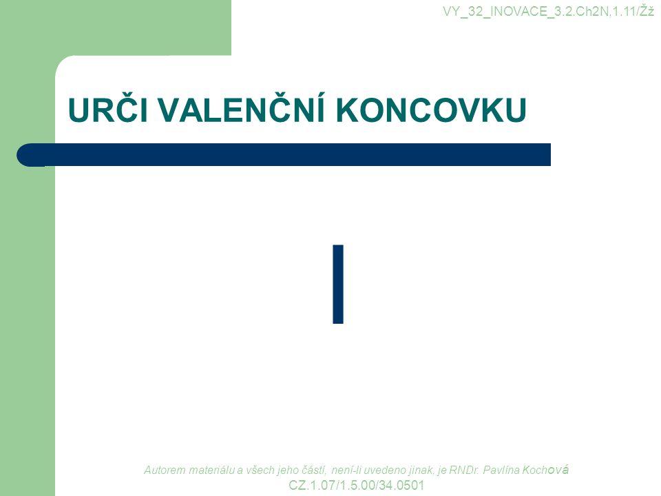 URČI VALENČNÍ KONCOVKU I VY_32_INOVACE_3.2.Ch2N,1.11/Žž Autorem materiálu a všech jeho částí, není-li uvedeno jinak, je RNDr. Pavlína Koch ová CZ.1.07