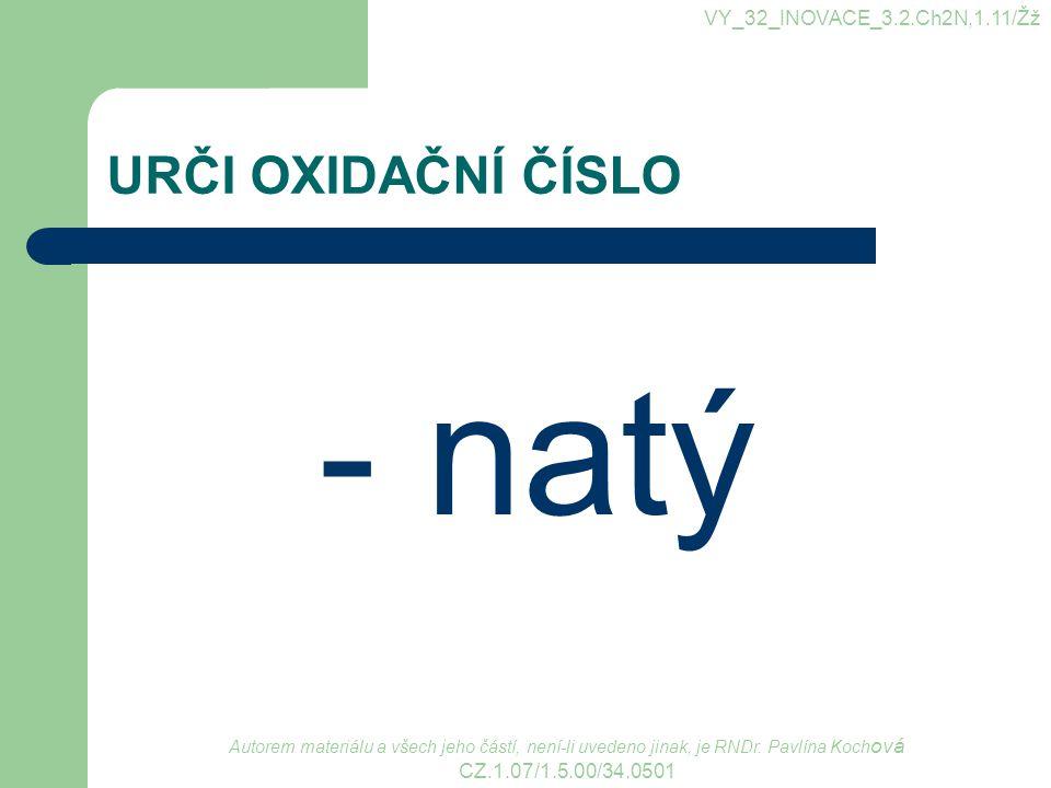 URČI OXIDAČNÍ ČÍSLO - natý VY_32_INOVACE_3.2.Ch2N,1.11/Žž Autorem materiálu a všech jeho částí, není-li uvedeno jinak, je RNDr.