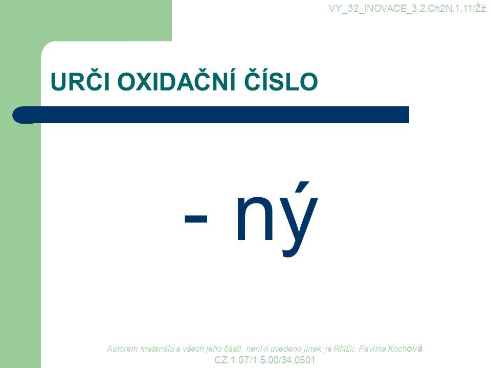 URČI OXIDAČNÍ ČÍSLO - ný VY_32_INOVACE_3.2.Ch2N,1.11/Žž Autorem materiálu a všech jeho částí, není-li uvedeno jinak, je RNDr.