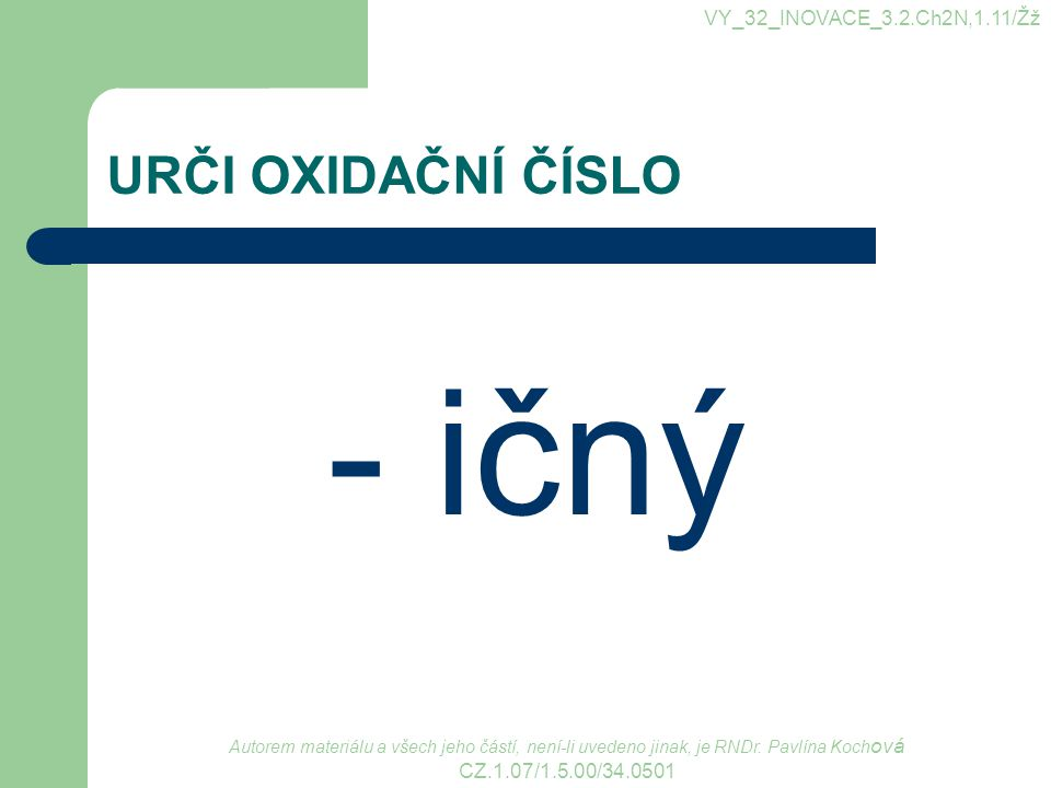 URČI OXIDAČNÍ ČÍSLO - ičný VY_32_INOVACE_3.2.Ch2N,1.11/Žž Autorem materiálu a všech jeho částí, není-li uvedeno jinak, je RNDr. Pavlína Koch ová CZ.1.
