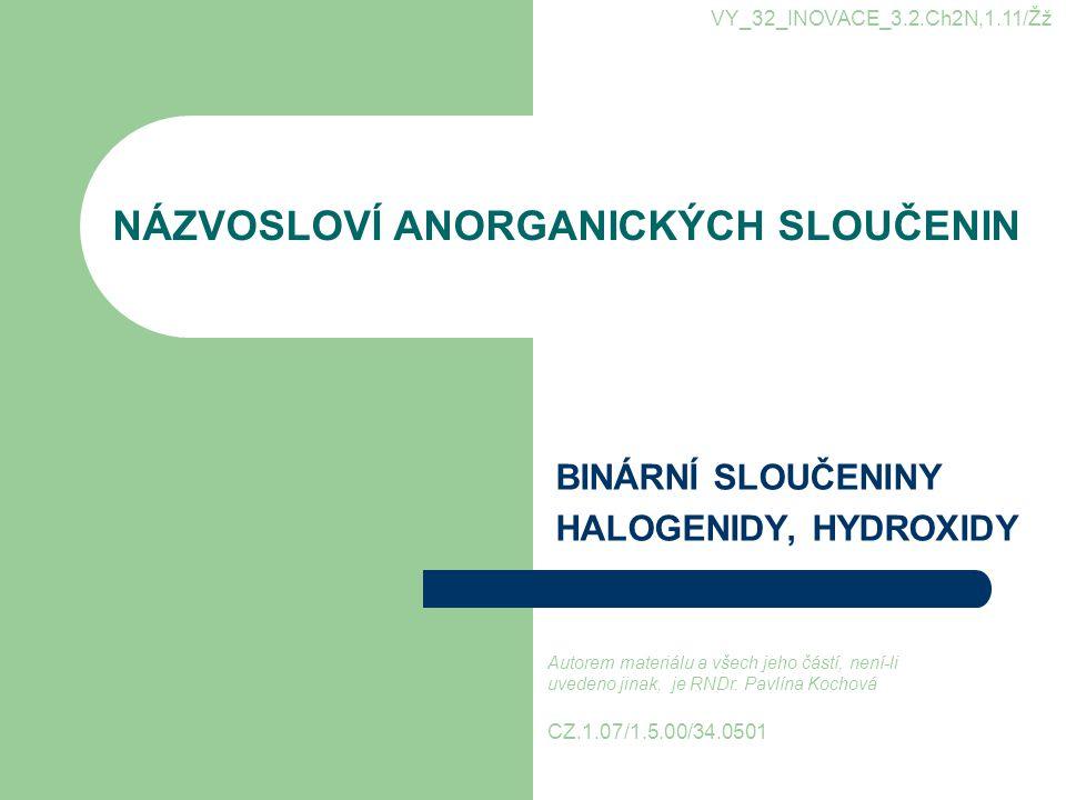 NÁZVOSLOVÍ ANORGANICKÝCH SLOUČENIN BINÁRNÍ SLOUČENINY HALOGENIDY, HYDROXIDY VY_32_INOVACE_3.2.Ch2N,1.11/Žž CZ.1.07/1.5.00/34.0501 Autorem materiálu a