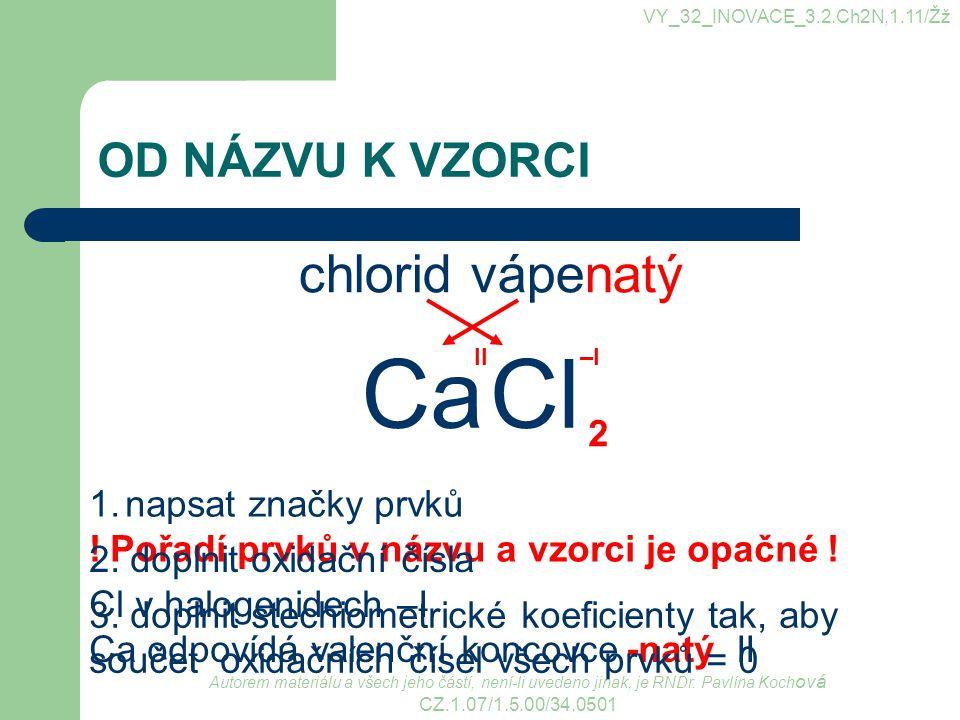 VY_32_INOVACE_3.2.Ch2N,1.11/Žž OD NÁZVU K VZORCI chlorid vápenatý 1.napsat značky prvků ! Pořadí prvků v názvu a vzorci je opačné ! 2. doplnit oxidačn