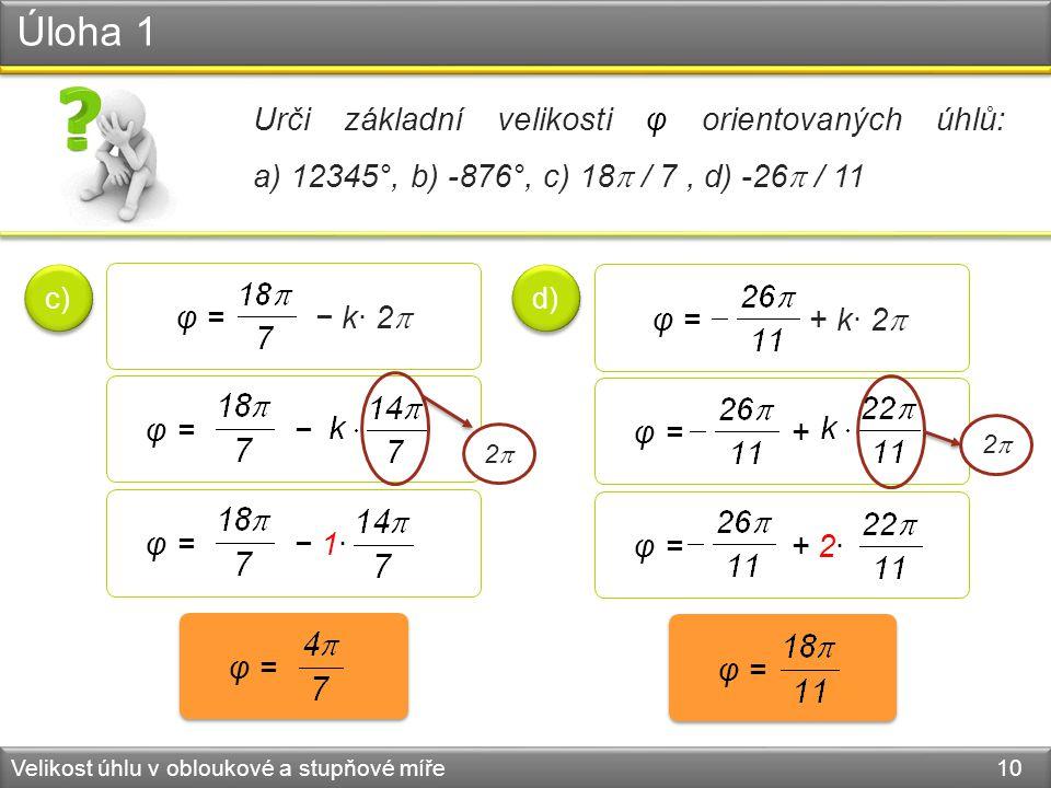Úloha 1 Velikost úhlu v obloukové a stupňové míře 10 Urči základní velikosti φ orientovaných úhlů: a) 12345°, b) -876°, c) 18  / 7, d) -26  / 11 c) d) φ = − k· 2  φ = − φ = − 1· φ = φ = + k· 2  φ = φ = + φ = + 2· 22 22