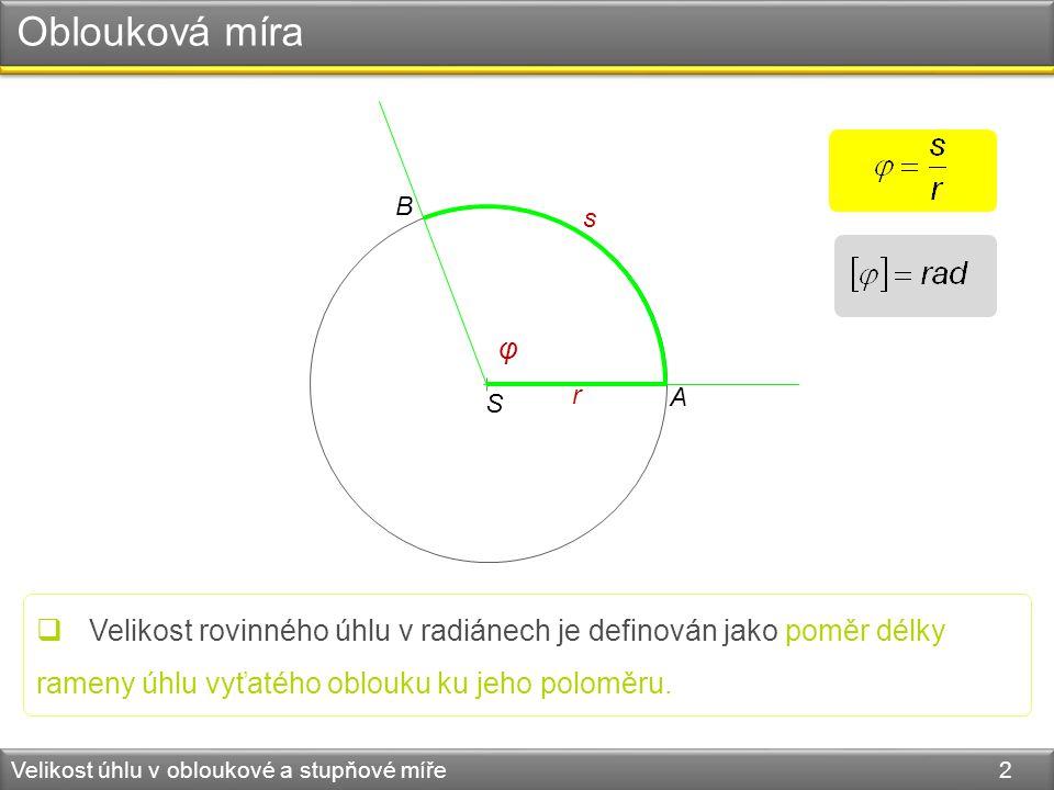 Oblouková míra Velikost úhlu v obloukové a stupňové míře 2 S r s A B φ  Velikost rovinného úhlu v radiánech je definován jako poměr délky rameny úhlu vyťatého oblouku ku jeho poloměru.