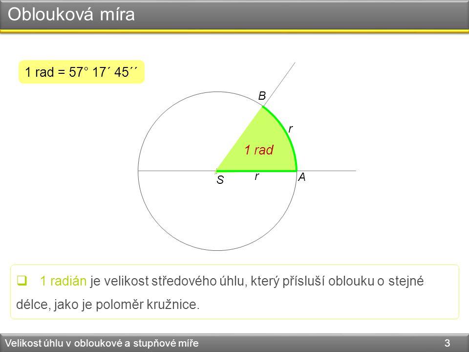 Oblouková míra Velikost úhlu v obloukové a stupňové míře 3 S r r A B 1 rad 1 rad = 57° 17´ 45´´  1 radián je velikost středového úhlu, který přísluší oblouku o stejné délce, jako je poloměr kružnice.