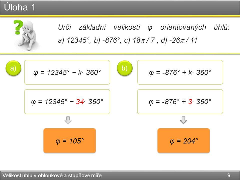 Úloha 1 Velikost úhlu v obloukové a stupňové míře 9 φ = 105° φ = 12345° − k· 360° a) φ = 12345° − 34· 360° φ = 204° φ = -876° + k· 360° b) φ = -876° + 3· 360° Urči základní velikosti φ orientovaných úhlů: a) 12345°, b) -876°, c) 18  / 7, d) -26  / 11
