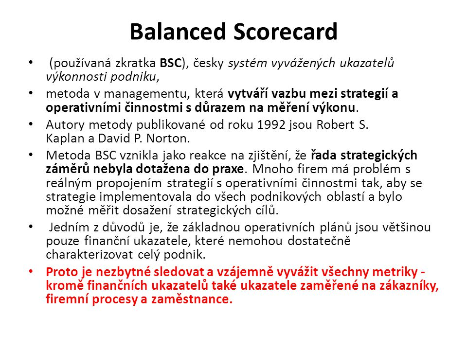 Balanced Scorecard (používaná zkratka BSC), česky systém vyvážených ukazatelů výkonnosti podniku, metoda v managementu, která vytváří vazbu mezi strategií a operativními činnostmi s důrazem na měření výkonu.