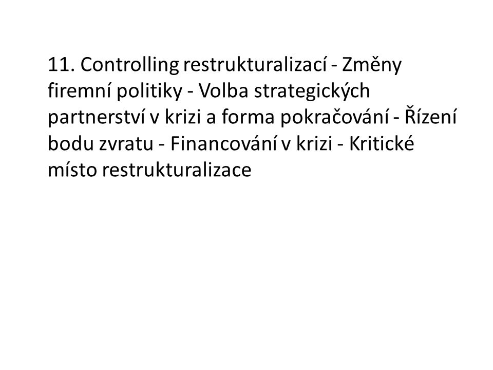 11. Controlling restrukturalizací - Změny firemní politiky - Volba strategických partnerství v krizi a forma pokračování - Řízení bodu zvratu - Financ