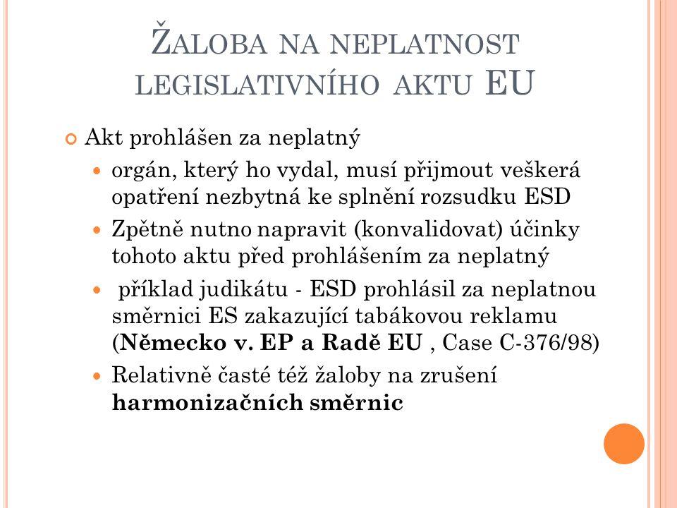 Ž ALOBA NA NEPLATNOST LEGISLATIVNÍHO AKTU EU Akt prohlášen za neplatný orgán, který ho vydal, musí přijmout veškerá opatření nezbytná ke splnění rozsudku ESD Zpětně nutno napravit (konvalidovat) účinky tohoto aktu před prohlášením za neplatný příklad judikátu - ESD prohlásil za neplatnou směrnici ES zakazující tabákovou reklamu ( Německo v.