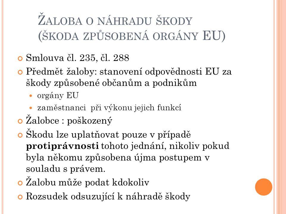Ž ALOBA O NÁHRADU ŠKODY ( ŠKODA ZPŮSOBENÁ ORGÁNY EU) Smlouva čl. 235, čl. 288 Předmět žaloby: stanovení odpovědnosti EU za škody způsobené občanům a p