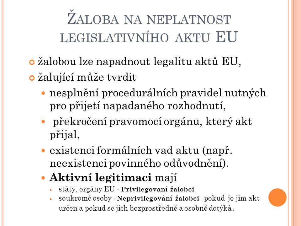 Ž ALOBA NA NEPLATNOST LEGISLATIVNÍHO AKTU EU Soukromé osoby musí svůj právní zájem prokázat Soud posoudí, dříve než zahájí řízení (žaloby k Tribunálu ) žalobu lze podat pouze do dvou měsíců od zveřejnění aktu v Úředním věstníku (nebo kdy se o něm adresát dozvěděl) Soudní dvůr může prohlásit akt za neplatný