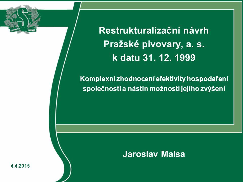 4.4.2015 Restrukturalizační návrh Pražské pivovary, a. s. k datu 31. 12. 1999 Komplexní zhodnocení efektivity hospodaření společnosti a nástin možnost