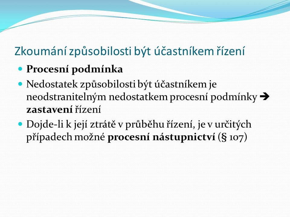 Způsobilost být účastníkem řízení Způsobilost být účastníkem řízení (procesní subjektivitu) má Ten, kdo má způsobilost k právům a povinnostem podle hm