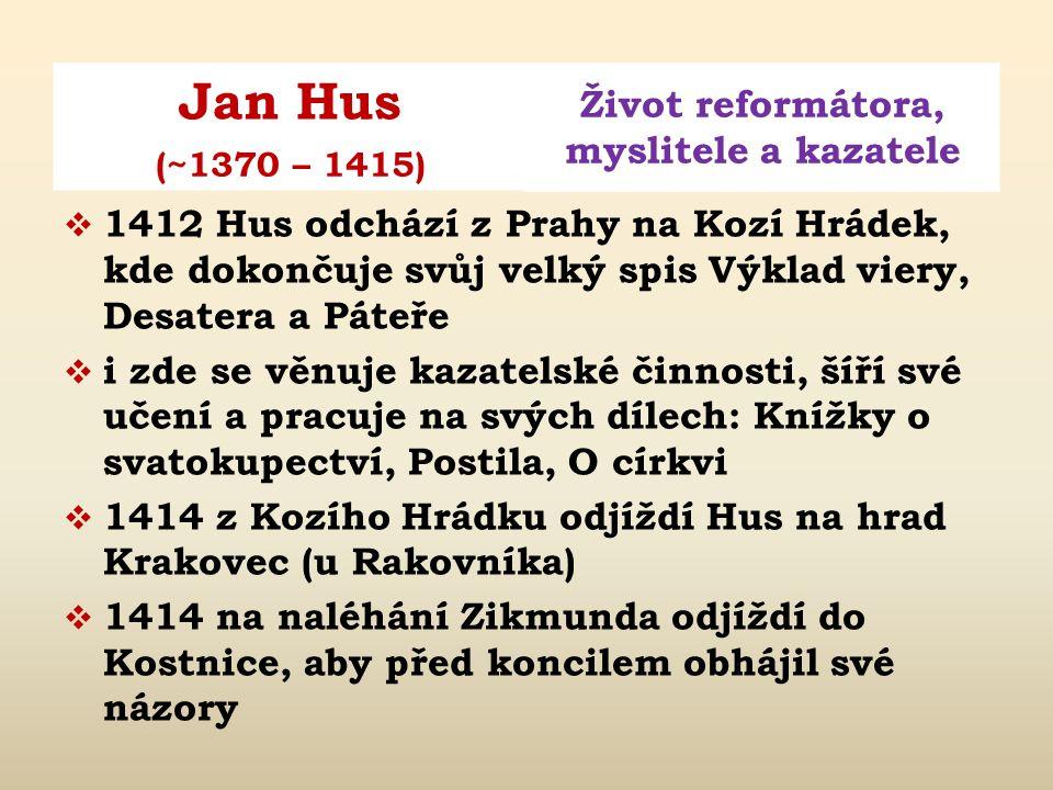 Jan Hus Život reformátora, myslitele a kazatele (~1370 – 1415)  1410 Zikmund Lucemburský zvolen římským králem; Hus předvolán kardinálem před papežsk