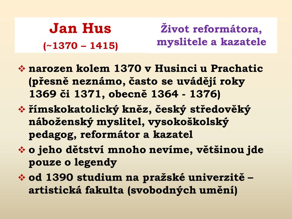 Jan Hus Život reformátora, myslitele a kazatele (~1370 – 1415)  narozen kolem 1370 v Husinci u Prachatic (přesně neznámo, často se uvádějí roky 1369 či 1371, obecně 1364 - 1376)  římskokatolický kněz, český středověký náboženský myslitel, vysokoškolský pedagog, reformátor a kazatel  o jeho dětství mnoho nevíme, většinou jde pouze o legendy  od 1390 studium na pražské univerzitě – artistická fakulta (svobodných umění)