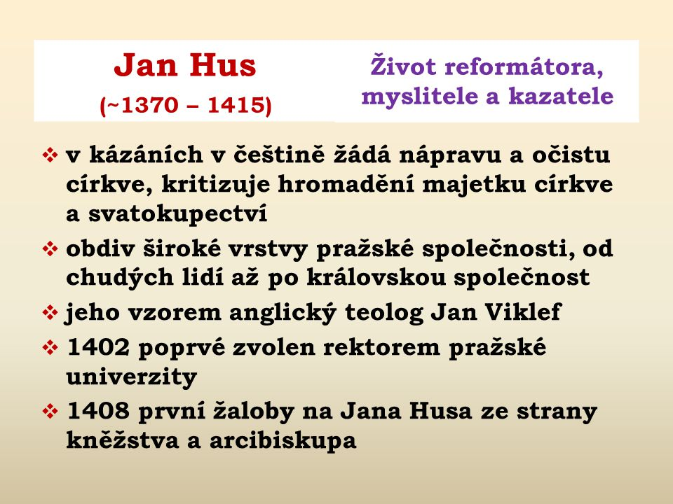 Jan Hus Život reformátora, myslitele a kazatele (~1370 – 1415)  v kázáních v češtině žádá nápravu a očistu církve, kritizuje hromadění majetku církve a svatokupectví  obdiv široké vrstvy pražské společnosti, od chudých lidí až po královskou společnost  jeho vzorem anglický teolog Jan Viklef  1402 poprvé zvolen rektorem pražské univerzity  1408 první žaloby na Jana Husa ze strany kněžstva a arcibiskupa